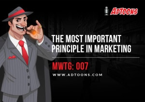 The Most Important Principle in Marketing – MWTG: 007